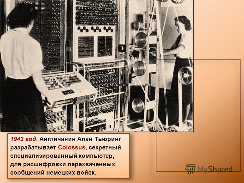 1943 год. Англичанин Алан Тьюринг разрабатывает Colossus, секретный специализированный компьютер, для расшифровки перехваченных сообщений немецких войск.