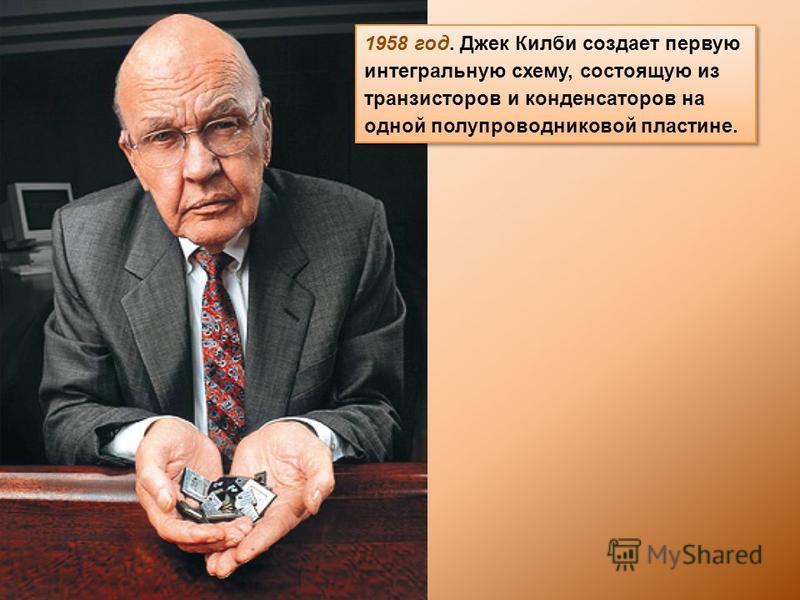 1958 год. Джек Килби создает первую интегральную схему, состоящую из транзисторов и конденсаторов на одной полупроводниковой пластине.
