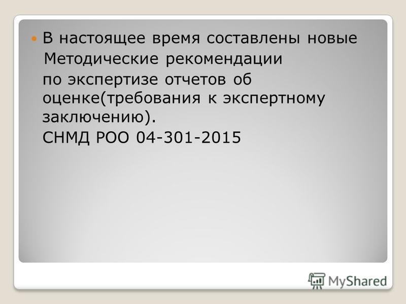 В настоящее время составлены новые Методические рекомендации по экспертизе отчетов об оценке(требования к экспертному заключению). СНМД РОО 04-301-2015