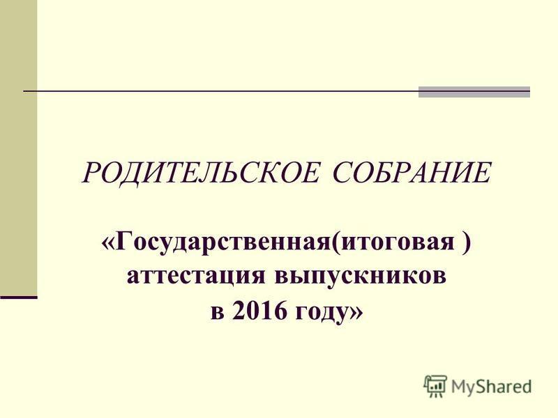 РОДИТЕЛЬСКОЕ СОБРАНИЕ «Государственная(итоговая ) аттестация выпускников в 2016 году» 201 5