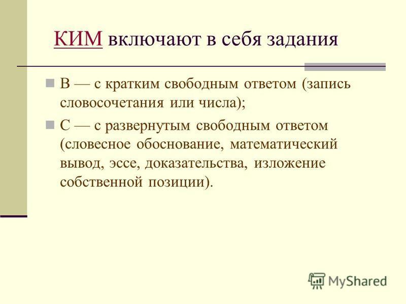 КИМКИМ включают в себя задания В с кратким свободным ответом (запись словосочетания или числа); С с развернутым свободным ответом (словесное обоснование, математический вывод, эссе, доказательства, изложение собственной позиции).