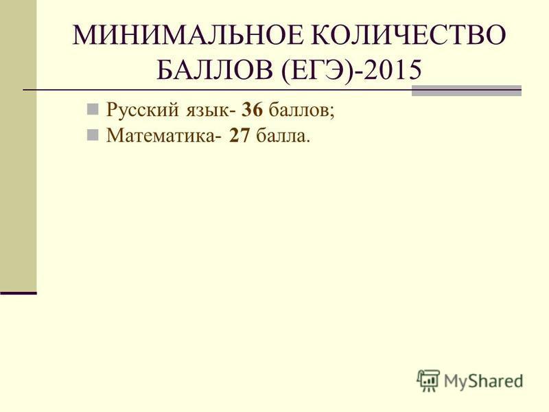 МИНИМАЛЬНОЕ КОЛИЧЕСТВО БАЛЛОВ (ЕГЭ)-2015 Русский язык- 36 баллов; Математика- 27 балла.