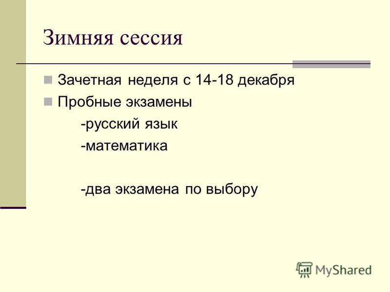 Зимняя сессия Зачетная неделя с 14-18 декабря Пробные экзамены -русский язык -математика -два экзамена по выбору