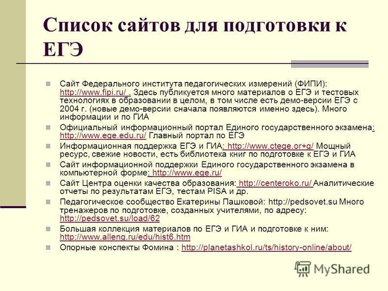 Список сайтов для подготовки к ЕГЭ Сайт Федерального института педагогических измерений (ФИПИ): http://www.fipi.ru/. Здесь публикуется много материалов о ЕГЭ и тестовых технологиях в образовании в целом, в том числе есть демо-версии ЕГЭ с 2004 г. (но