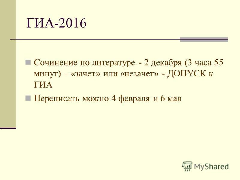 ГИА-2016 Сочинение по литературе - 2 декабря (3 часа 55 минут) – «зачет» или «незачет» - ДОПУСК к ГИА Переписать можно 4 февраля и 6 мая