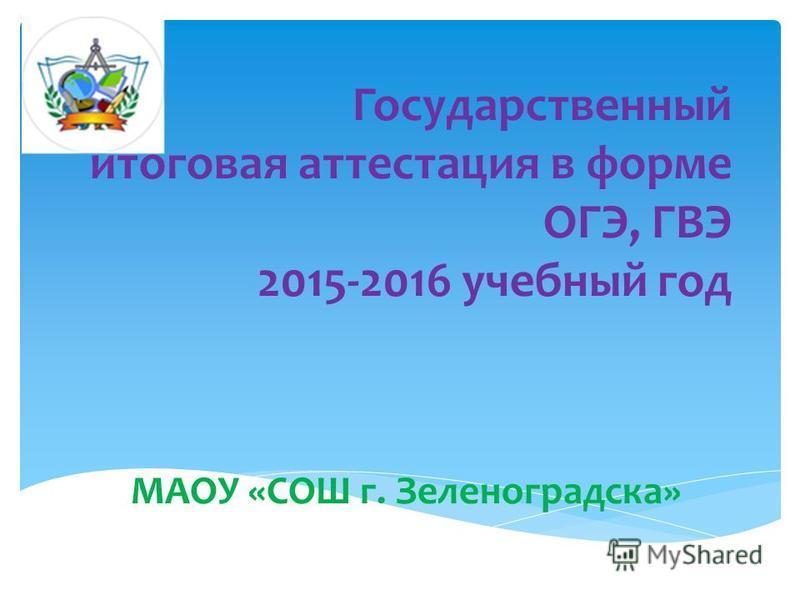Государственный итоговая аттестация в форме ОГЭ, ГВЭ 2015-2016 учебный год МАОУ «СОШ г. Зеленоградска»