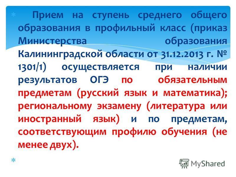 Прием на ступень среднего общего образования в профильный класс (приказ Министерства образования Калининградской области от 31.12.2013 г. 1301/1) осуществляется при наличии результатов ОГЭ по обязательным предметам (русский язык и математика); регион