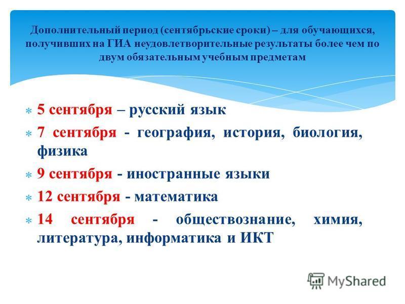 5 сентября – русский язык 7 сентября - география, история, биология, физика 9 сентября - иностранные языки 12 сентября - математика 14 сентября - обществознание, химия, литература, информатика и ИКТ Дополнительный период (сентябрьские сроки) – для об