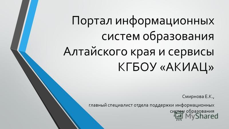 Портал информационных систем образования Алтайского края и сервисы КГБОУ «АКИАЦ» Смирнова Е.К., главный специалист отдела поддержки информационных систем образования