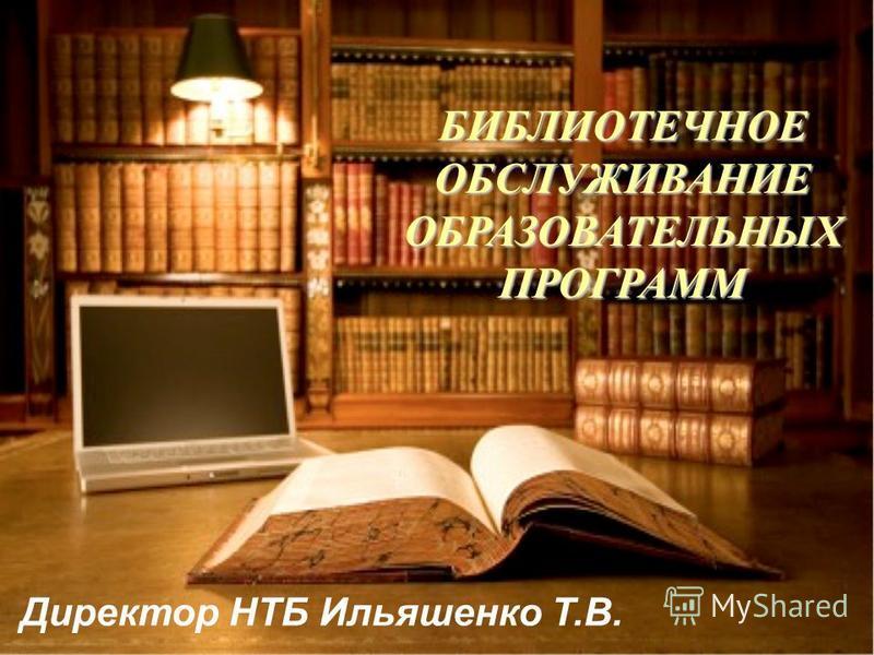 БИБЛИОТЕЧНОЕ ОБСЛУЖИВАНИЕ ОБРАЗОВАТЕЛЬНЫХ ПРОГРАММ Директор НТБ Ильяшенко Т.В.