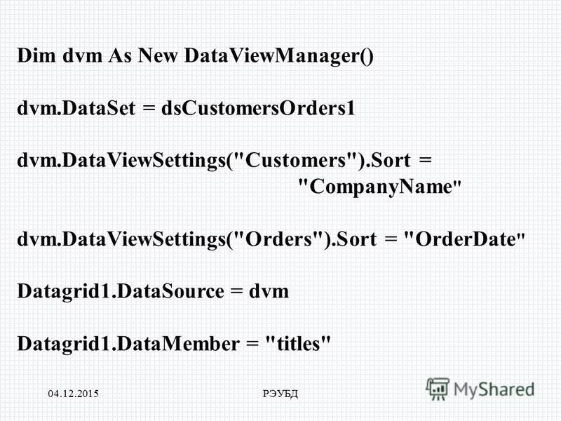 04.12.2015РЭУБД Dim dvm As New DataViewManager() dvm.DataSet = dsCustomersOrders1 dvm.DataViewSettings(Customers).Sort = CompanyName  dvm.DataViewSettings(Orders).Sort = OrderDate  Datagrid1.DataSource = dvm Datagrid1.DataMember = titles