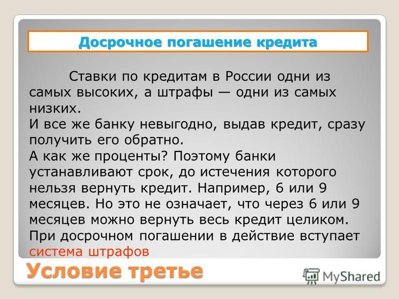 Условие третье Досрочное погашение кредита Ставки по кредитам в России одни из самых высоких, а штрафы одни из самых низких. И все же банку невыгодно, выдав кредит, сразу получить его обратно. А как же проценты? Поэтому банки устанавливают срок, до и