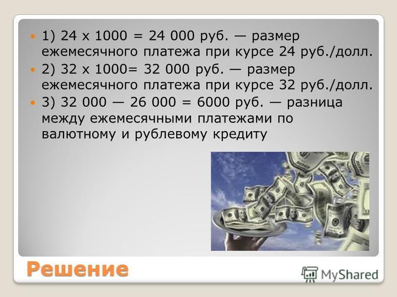 Решение 1) 24 х 1000 = 24 000 руб. размер ежемесячного платежа при курсе 24 руб./долл. 2) 32 х 1000= 32 000 руб. размер ежемесячного платежа при курсе 32 руб./долл. 3) 32 000 26 000 = 6000 руб. разница между ежемесячными платежами по валютному и рубл
