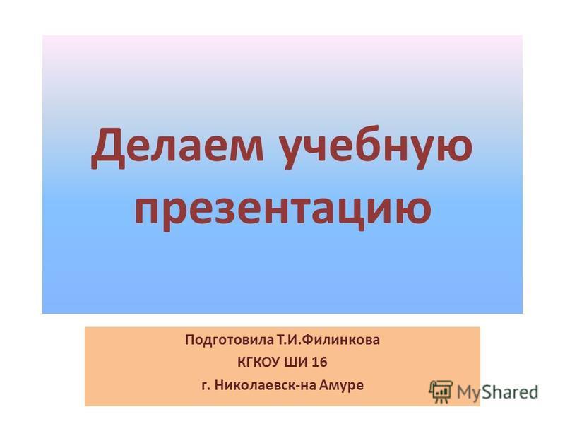 Делаем учебную презентацию Подготовила Т.И.Филинкова КГКОУ ШИ 16 г. Николаевск-на Амуре