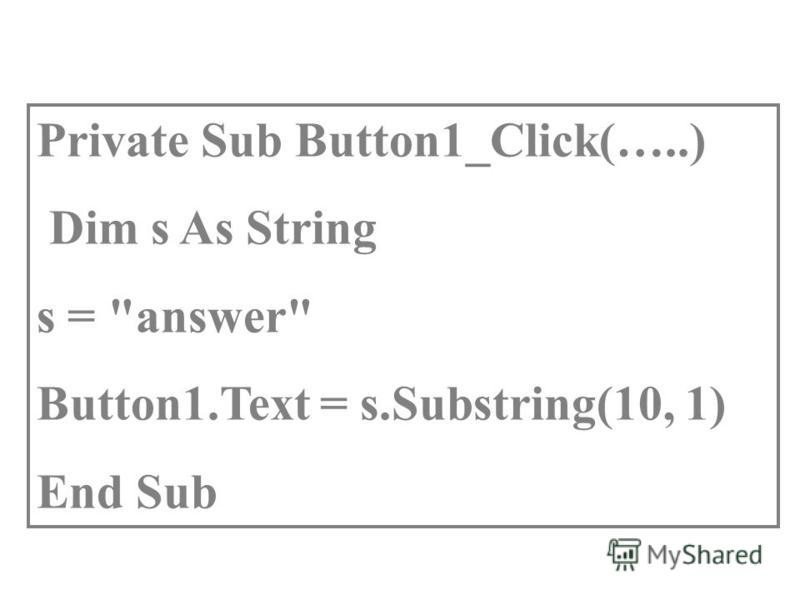 Private Sub Button1_Click(…..) Dim s As String s = answer Button1.Text = s.Substring(10, 1) End Sub