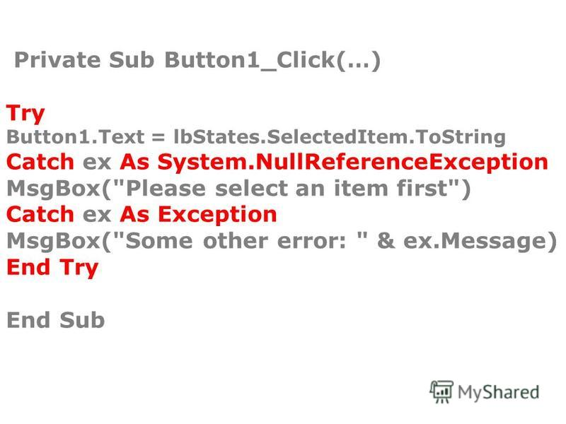Private Sub Button1_Click(…) Try Button1.Text = lbStates.SelectedItem.ToString Catch ex As System.NullReferenceException MsgBox(Please select an item first) Catch ex As Exception MsgBox(Some other error:  & ex.Message) End Try End Sub