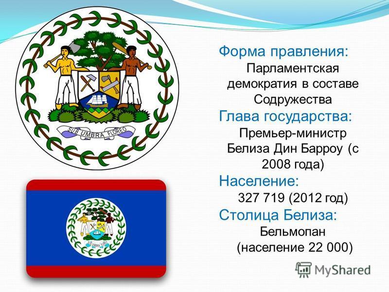 Форма правления: Парламентская демократия в составе Содружества Глава государства: Премьер-министр Белиза Дин Барроу (с 2008 года) Население: 327 719 (2012 год) Столица Белиза: Бельмопан (население 22 000)