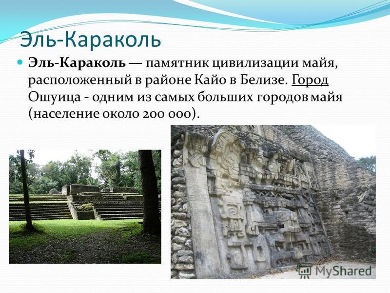 Эль-Караколь Эль-Караколь памятник цивилизации майя, расположенный в районе Кайо в Белизе. Город Ошуица - одним из самых больших городов майя (население около 200 000).