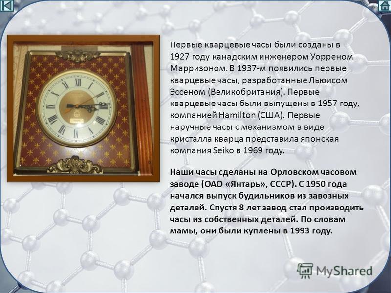 Наши часы сделаны на Орловском часовом заводе (ОАО «Янтарь», СССР). С 1950 года начался выпуск будильников из завозных деталей. Спустя 8 лет завод стал производить часы из собственных деталей. По словам мамы, они были куплены в 1993 году. Первые квар