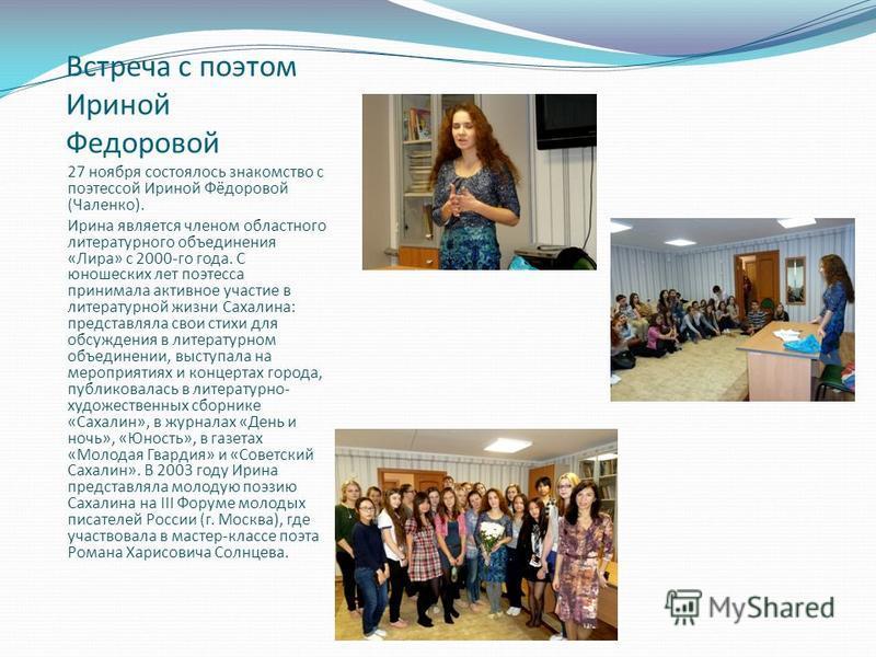 Встреча с поэтом Ириной Федоровой 27 ноября состоялось знакомство с поэтессой Ириной Фёдоровой (Чаленко). Ирина является членом областного литературного объединения «Лира» с 2000-го года. С юношеских лет поэтесса принимала активное участие в литерату