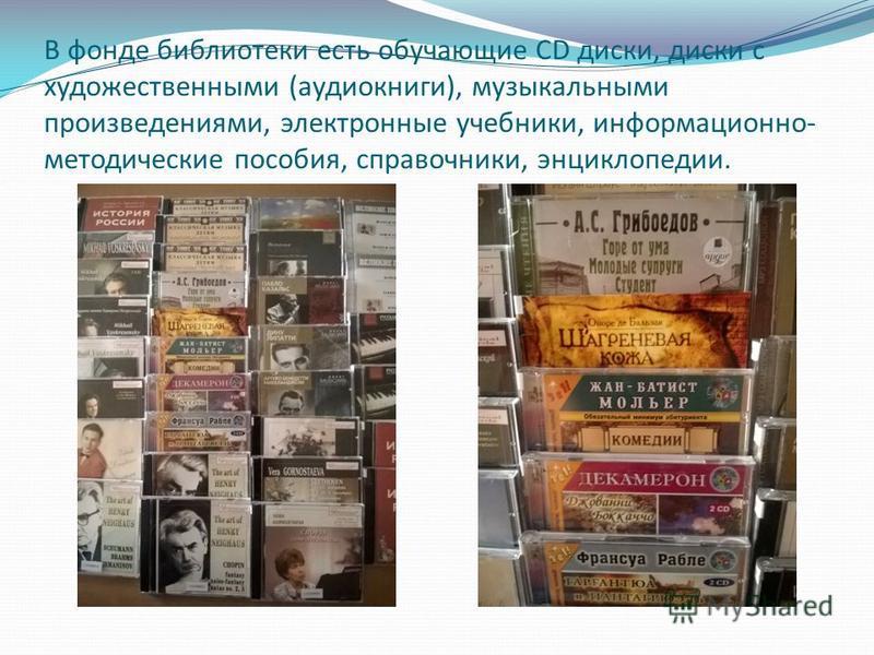 В фонде библиотеки есть обучающие CD диски, диски с художественными (аудиокниги), музыкальными произведениями, электронные учебники, информационно- методические пособия, справочники, энциклопедии.
