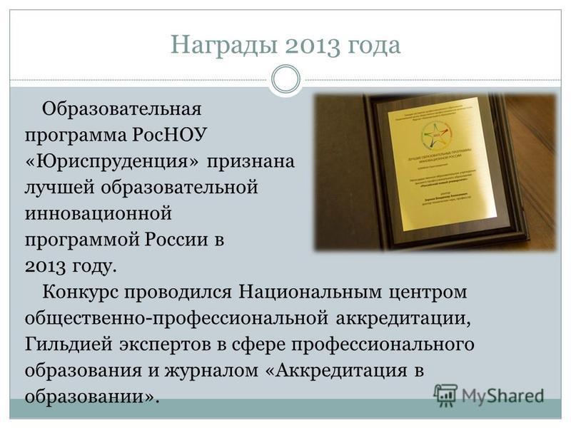 Награды 2013 года Образовательная программа РосНОУ «Юриспруденция» признана лучшей образовательной инновационной программой России в 2013 году. Конкурс проводился Национальным центром общественно-профессиональной аккредитации, Гильдией экспертов в сф