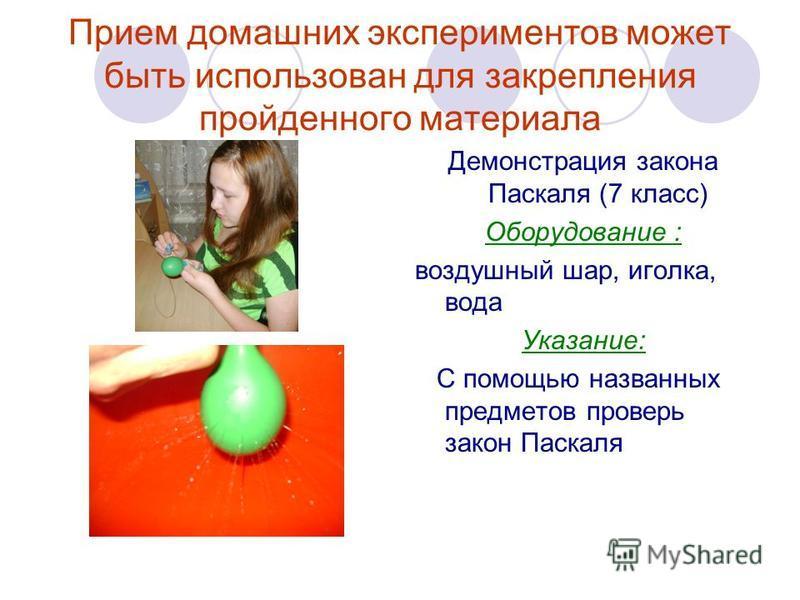 Прием домашних экспериментов может быть использован для закрепления пройденного материала Демонстрация закона Паскаля (7 класс) Оборудование : воздушный шар, иголка, вода Указание: С помощью названных предметов проверь закон Паскаля