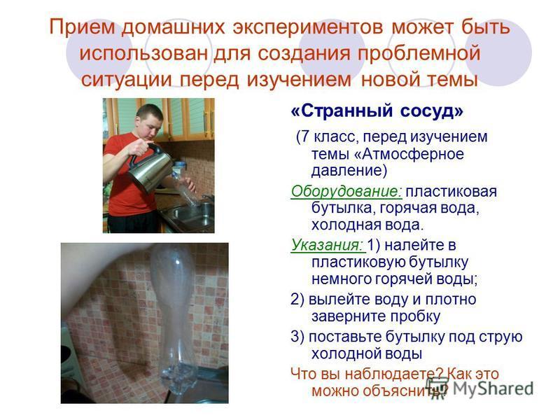 Прием домашних экспериментов может быть использован для создания проблемной ситуации перед изучением новой темы «Странный сосуд» (7 класс, перед изучением темы «Атмосферное давление) Оборудование: пластиковая бутылка, горячая вода, холодная вода. Ука