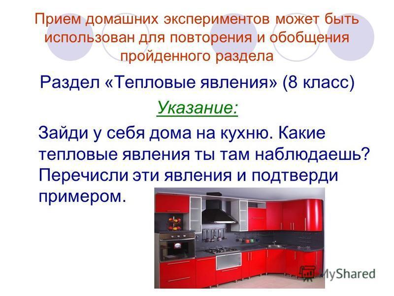 Прием домашних экспериментов может быть использован для повторения и обобщения пройденного раздела Раздел «Тепловые явления» (8 класс) Указание: Зайди у себя дома на кухню. Какие тепловые явления ты там наблюдаешь? Перечисли эти явления и подтверди п