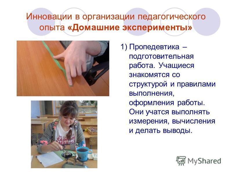 Инновации в организации педагогического опыта «Домашние эксперименты» 1) Пропедевтика – подготовительная работа. Учащиеся знакомятся со структурой и правилами выполнения, оформления работы. Они учатся выполнять измерения, вычисления и делать выводы.