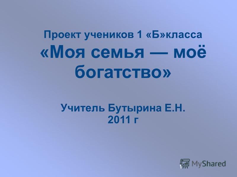 1 Проект учеников 1 «Б»класса «Моя семья моё богатство» Учитель Бутырина Е.Н. 2011 г