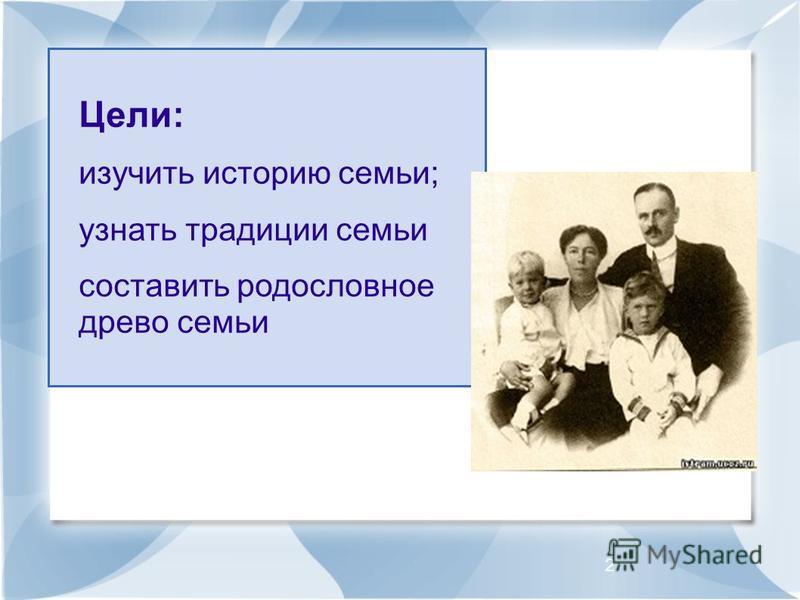 2 Цели: изучить историю семьи; узнать традиции семьи составить родословное древо семьи