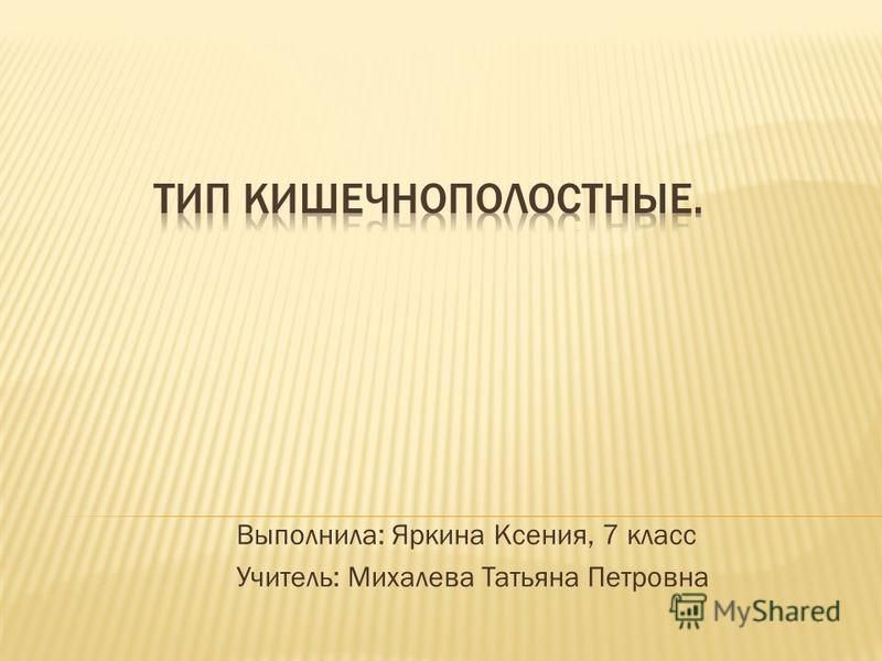 Выполнила: Яркина Ксения, 7 класс Учитель: Михалева Татьяна Петровна