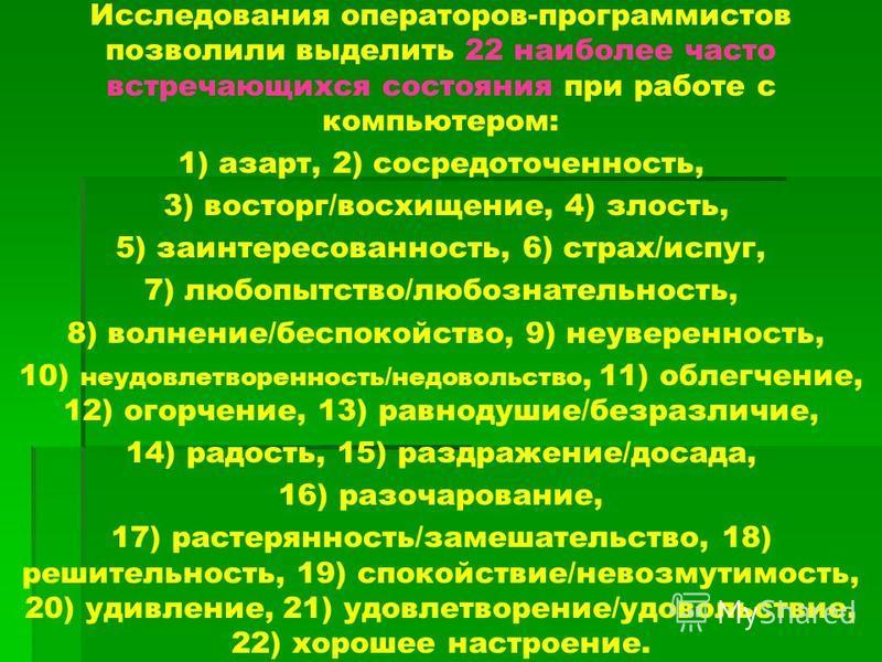 Исследования операторов-программистов позволили выделить 22 наиболее часто встречающихся состояния при работе с компьютером: 1) азарт, 2) сосредоточенность, 3) восторг/восхищение, 4) злость, 5) заинтересованность, 6) страх/испуг, 7) любопытство/любоз