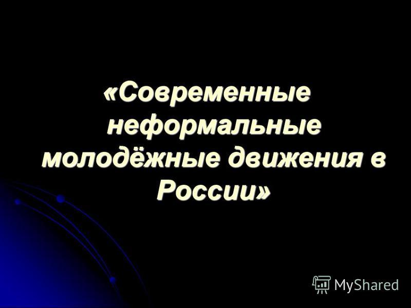 «Современные неформальные молодёжные движения в России»