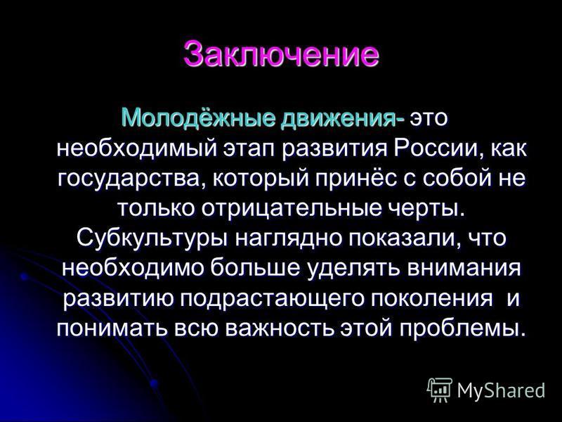 Заключение Молодёжные движения- это необходимый этап развития России, как государства, который принёс с собой не только отрицательные черты. Субкультуры наглядно показали, что необходимо больше уделять внимания развитию подрастающего поколения и пони