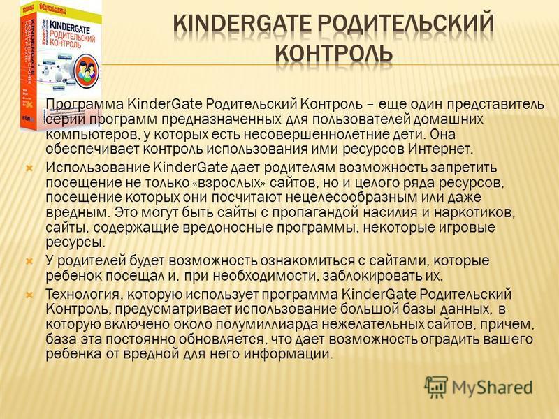 Программа KinderGate Родительский Контроль – еще один представитель серии программ предназначенных для пользователей домашних компьютеров, у которых есть несовершеннолетние дети. Она обеспечивает контроль использования ими ресурсов Интернет. Использо