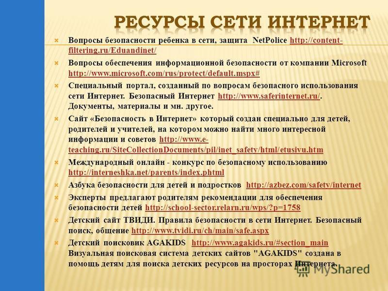 Вопросы безопасности ребенка в сети, защита NetPolice http://content- filtering.ru/Eduandinet/http://content- filtering.ru/Eduandinet/ Вопросы обеспечения информационной безопасности от компании Microsoft http://www.microsoft.com/rus/protect/default.