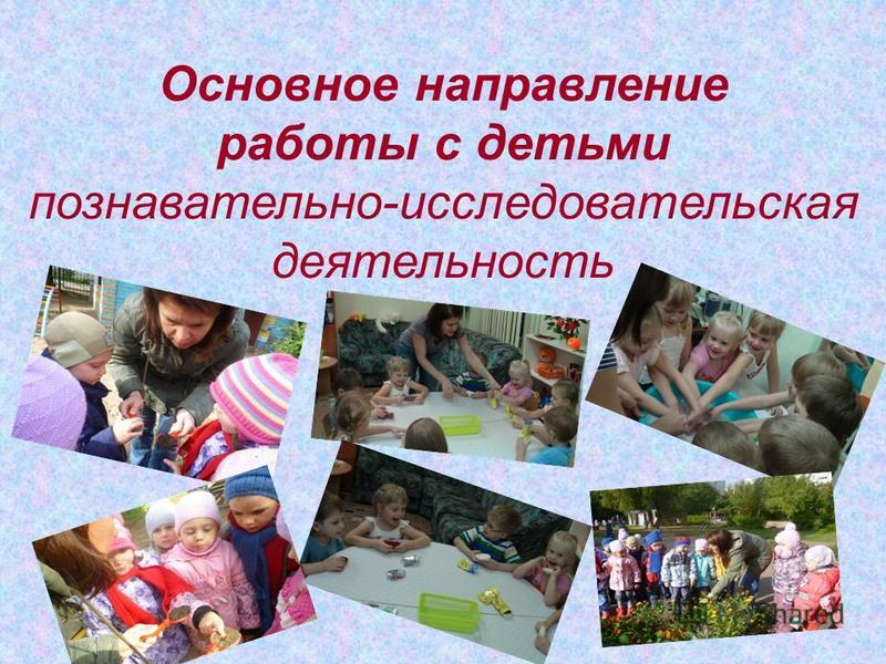 Основное направление работы с детьми познавательно-исследовательская деятельность