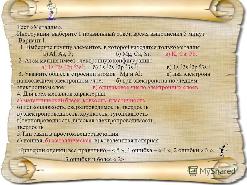Тест «Металлы». Инструкция: выберите 1 правильный ответ, время выполнения 5 минут. Вариант 1. 1. Выберите группу элементов, в которой находятся только металлы а) Al, As, P; б) Mg, Ca, Si; в) K, Ca, Pb. 2. Атом магния имеет электронную конфигурацию а)