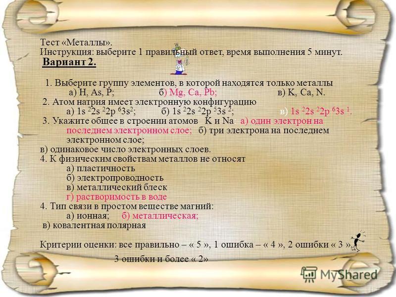 Тест «Металлы». Инструкция: выберите 1 правильный ответ, время выполнения 5 минут. Вариант 2. 1. Выберите группу элементов, в которой находятся только металлы а) H, As, P; б) Mg, Ca, Pb;в) K, Ca, N. 2. Атом натрия имеет электронную конфигурацию а) 1s