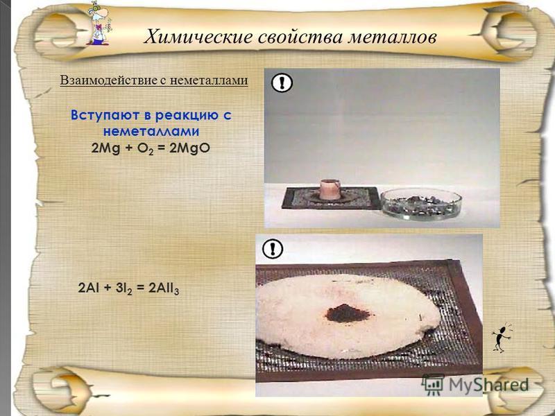 Взаимодействие с неметаллами Вступают в реакцию с неметаллами 2Mg + O 2 = 2MgO 2Al + 3I 2 = 2AlI 3 Химические свойства металлов