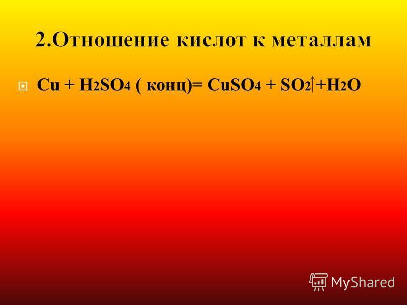 Cu + H 2 SO 4 ( конц)= CuSO 4 + SO 2 +H 2 O