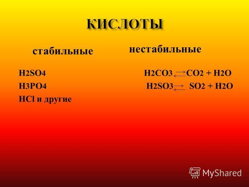H 2 SO 4 H 3 PO 4 HCl и другие H 2 CO 3 СO 2 + H 2 O H 2 SO 3 SO 2 + H 2 O стабильные нестабильные