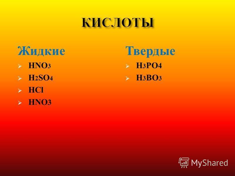 Жидкие HNO 3 H 2 SO 4 HCl HNO 3 Твердые H 3 PO 4 H 3 BO 3