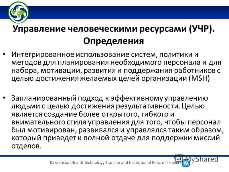 Kazakhstan Health Technology Transfer and Institutional Reform Project Управление человеческими ресурсами (УЧР). Определения Интегрированное использование систем, политики и методов для планирования необходимого персонала и для набора, мотивации, раз