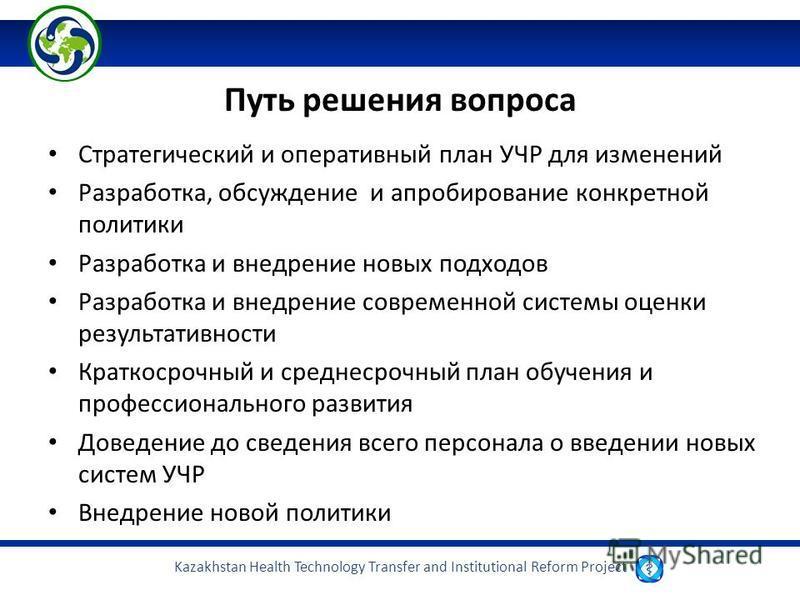Kazakhstan Health Technology Transfer and Institutional Reform Project Путь решения вопроса Стратегический и оперативный план УЧР для изменений Разработка, обсуждение и апробирование конкретной политики Разработка и внедрение новых подходов Разработк