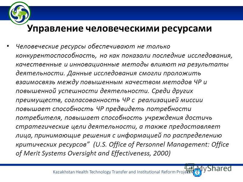 Kazakhstan Health Technology Transfer and Institutional Reform Project Управление человеческими ресурсами Человеческие ресурсы обеспечивают не только конкурентоспособность, но как показали последние исследования, качественные и инновационные методы в