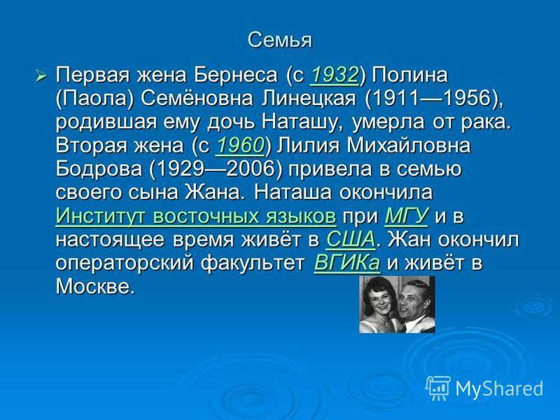 Семья Первая жена Бернеса (с 1932) Полина (Паола) Семёновна Линецкая (19111956), родившая ему дочь Наташу, умерла от рака. Вторая жена (с 1960) Лилия Михайловна Бодрова (19292006) привела в семью своего сына Жана. Наташа окончила Институт восточных я