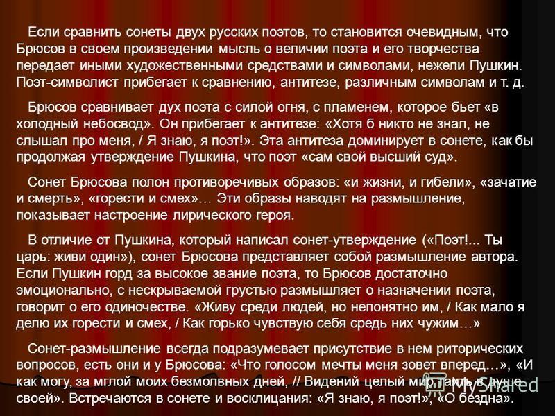 Если сравнить сонеты двух русских поэтов, то становится очевидным, что Брюсов в своем произведении мысль о величии поэта и его творчества передает иными художественными средствами и символами, нежели Пушкин. Поэт-символист прибегает к сравнению, анти